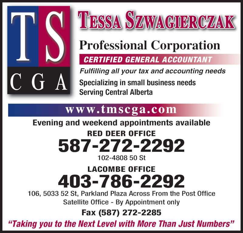 Tessa Szwagierczak Professional Corp (587-272-2292) - Display Ad - RED DEER OFFICE 587-272-2292 Evening and weekend appointments available 102-4808 50 St 106, 5033 52 St, Parkland Plaza Across From the Post Office Satellite Office - By Appointment only CERTIFIED GENERAL ACCOUNTANT ?Taking you to the Next Level with More Than Just Numbers? Professional Corporation Fulfilling all your tax and accounting needs www.tmscga.com Specializing in small business needs Serving Central Alberta Fax (587) 272-2285 LACOMBE OFFICE 403-786-2292 TESSA SZWAGIERCZAK