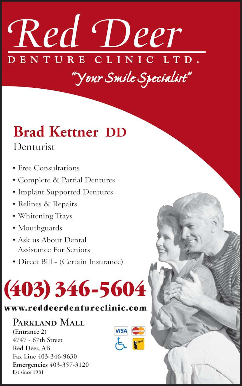 Red Deer Denture Clinic Ltd (4033465604) - Display Ad - Brad Kettner  DD Denturist Parkland Mall (Entrance 2) 4747 - 67th Street Red Deer, AB Fax Line 403-346-9630 Emergencies 403-357-3120 ? Free Consultations ? Complete & Partial Dentures ? Implant Supported Dentures ? Relines & Repairs ? Whitening Trays ? Mouthguards ? Ask us About Dental  Assistance For Seniors ? Direct Bill - (Certain Insurance) (403) 346-5604 www.reddeerdentureclinic.com ?Your Smile Specialist? Est since 1981