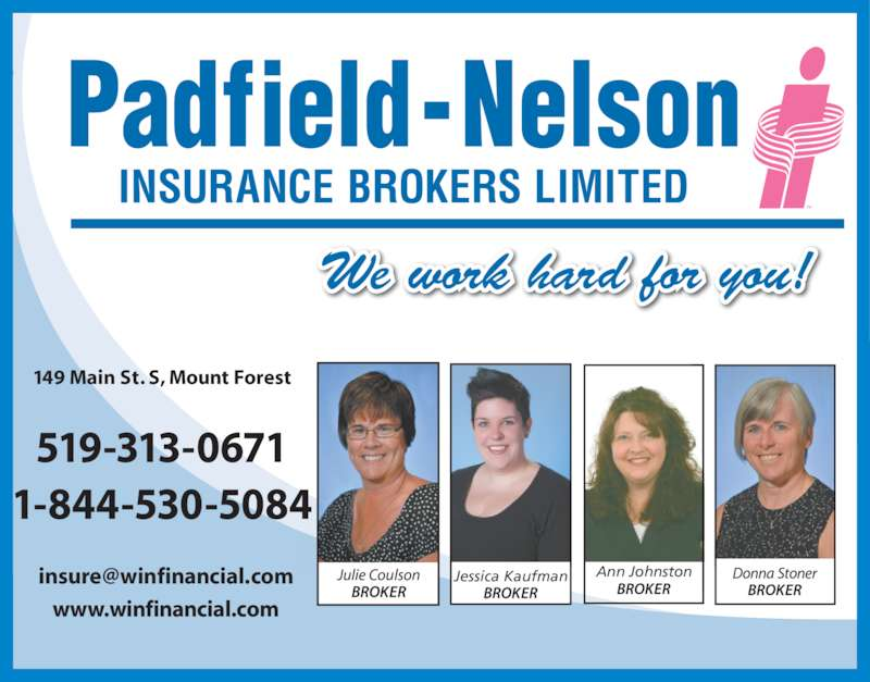 Padfield-Nelson Insurance Brokers Limited (519-323-1864) - Display Ad - www.winfinancial.com INSURANCE BROKERS LIMITED 149 Main St. S, Mount Forest 519-313-0671 1-844-530-5084 Ann Johnston We work hard for you! Jessica Kaufman