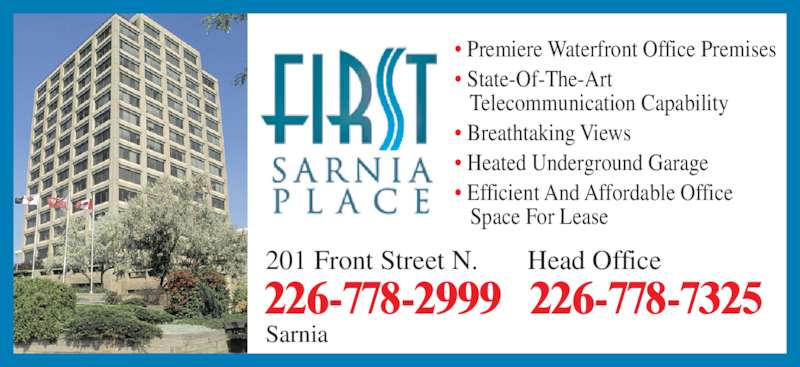 First Sarnia Place (519-337-2232) - Display Ad - 226-778-7325226-778-2999 ? Premiere Waterfront Office Premises ? State-Of-The-Art    Telecommunication Capability ? Breathtaking Views ? Heated Underground Garage ? Efficient And Affordable Office    Space For Lease Head Office201 Front Street N. Sarnia