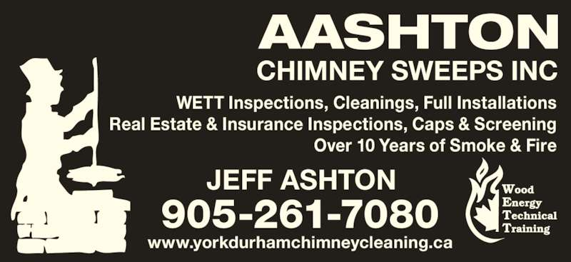 Aashton Chimney Sweeps Inc (905-261-7080) - Display Ad - Real Estate & Insurance Inspections, Caps & Screening Over 10 Years of Smoke & Fire 905-261-7080 JEFF ASHTON www.yorkdurhamchimneycleaning.ca AASHTON CHIMNEY SWEEPS INC WETT Inspections, Cleanings, Full Installations