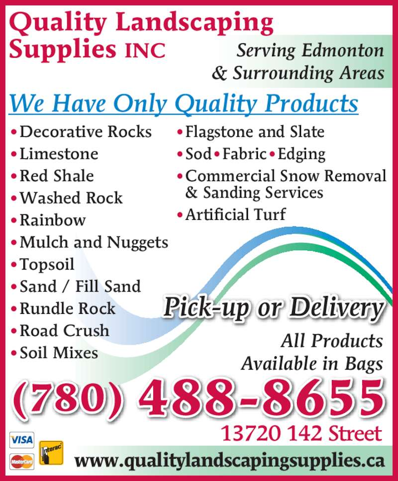 Quality Landscaping Supplies (780-488-8655) - Display Ad - ?Commercial Snow Removal   & Sanding Services ?Artificial Turf ?Decorative Rocks ?Limestone ?Red Shale ?Washed Rock ?Rainbow ?Mulch and Nuggets ?Topsoil ?Sand / Fill Sand ?Rundle Rock ?Road Crush ?Soil Mixes Pick-up or Delivery Quality Landscaping Supplies INC Available in Bags Serving Edmonton 13720 142 Street & Surrounding Areas (780) 488-8655 We Have Only Quality Products www.qualitylandscapingsupplies.ca All Products ?Sod?Fabric?Edging ?Flagstone and Slate